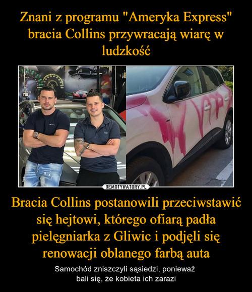 """Znani z programu """"Ameryka Express"""" bracia Collins przywracają wiarę w ludzkość Bracia Collins postanowili przeciwstawić się hejtowi, którego ofiarą padła pielęgniarka z Gliwic i podjęli się renowacji oblanego farbą auta"""