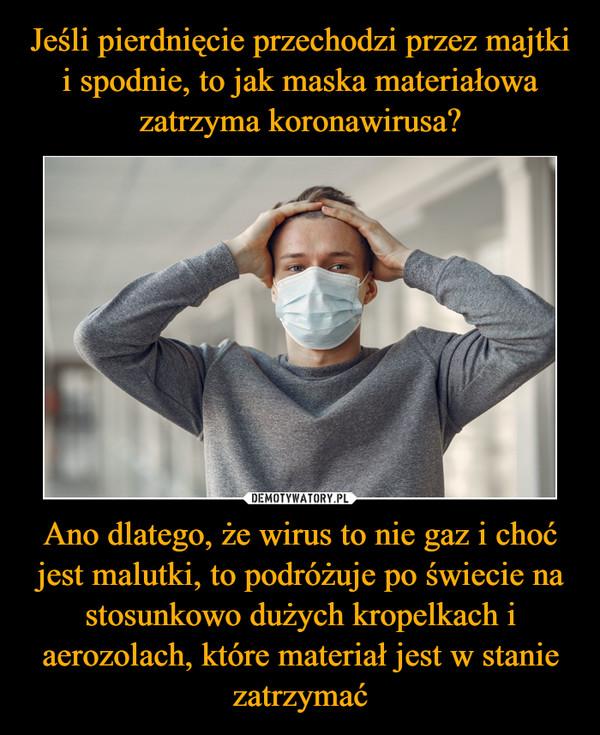 Ano dlatego, że wirus to nie gaz i choć jest malutki, to podróżuje po świecie na stosunkowo dużych kropelkach i aerozolach, które materiał jest w stanie zatrzymać –