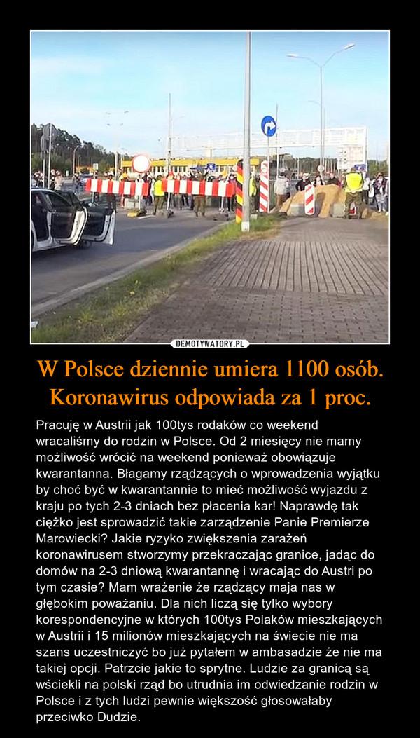 W Polsce dziennie umiera 1100 osób. Koronawirus odpowiada za 1 proc. – Pracuję w Austrii jak 100tys rodaków co weekend wracaliśmy do rodzin w Polsce. Od 2 miesięcy nie mamy możliwość wrócić na weekend ponieważ obowiązuje kwarantanna. Błagamy rządzących o wprowadzenia wyjątku by choć być w kwarantannie to mieć możliwość wyjazdu z kraju po tych 2-3 dniach bez płacenia kar! Naprawdę tak ciężko jest sprowadzić takie zarządzenie Panie Premierze Marowiecki? Jakie ryzyko zwiększenia zarażeń koronawirusem stworzymy przekraczając granice, jadąc do domów na 2-3 dniową kwarantannę i wracając do Austri po tym czasie? Mam wrażenie że rządzący maja nas w głębokim poważaniu. Dla nich liczą się tylko wybory korespondencyjne w których 100tys Polaków mieszkających w Austrii i 15 milionów mieszkających na świecie nie ma szans uczestniczyć bo już pytałem w ambasadzie że nie ma takiej opcji. Patrzcie jakie to sprytne. Ludzie za granicą są wściekli na polski rząd bo utrudnia im odwiedzanie rodzin w Polsce i z tych ludzi pewnie większość głosowałaby przeciwko Dudzie.