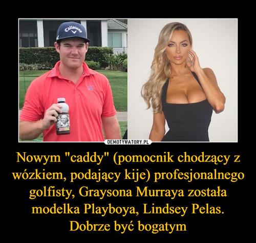"""Nowym """"caddy"""" (pomocnik chodzący z wózkiem, podający kije) profesjonalnego golfisty, Graysona Murraya została modelka Playboya, Lindsey Pelas. Dobrze być bogatym"""