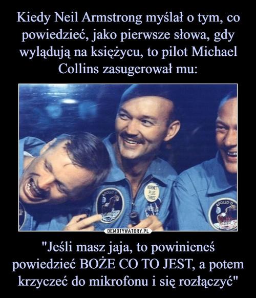 """Kiedy Neil Armstrong myślał o tym, co powiedzieć, jako pierwsze słowa, gdy wylądują na księżycu, to pilot Michael Collins zasugerował mu: """"Jeśli masz jaja, to powinieneś powiedzieć BOŻE CO TO JEST, a potem krzyczeć do mikrofonu i się rozłączyć"""""""