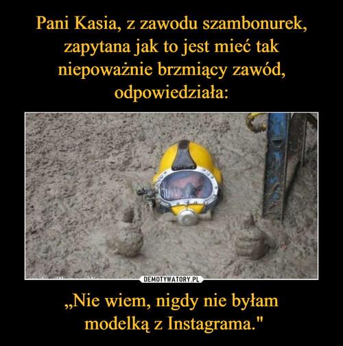 """Pani Kasia, z zawodu szambonurek, zapytana jak to jest mieć tak niepoważnie brzmiący zawód, odpowiedziała: """"Nie wiem, nigdy nie byłam  modelką z Instagrama."""""""