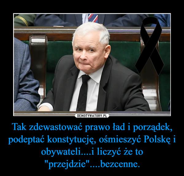 """Tak zdewastować prawo ład i porządek, podeptać konstytucję, ośmieszyć Polskę i obywateli....i liczyć że to """"przejdzie""""....bezcenne. –"""