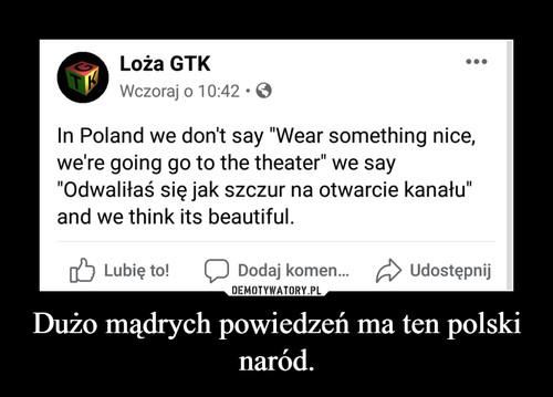 Dużo mądrych powiedzeń ma ten polski naród.