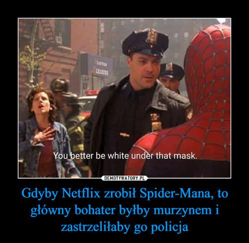 Gdyby Netflix zrobił Spider-Mana, to główny bohater byłby murzynem i zastrzeliłaby go policja