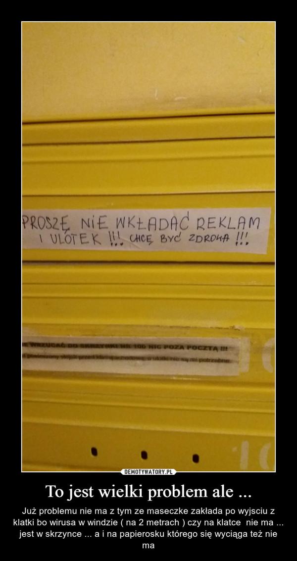 To jest wielki problem ale ... – Już problemu nie ma z tym ze maseczke zakłada po wyjsciu z klatki bo wirusa w windzie ( na 2 metrach ) czy na klatce  nie ma ... jest w skrzynce ... a i na papierosku którego się wyciąga też nie ma