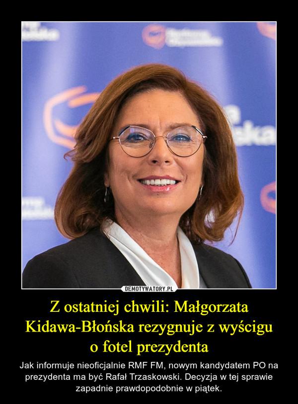 Z ostatniej chwili: Małgorzata Kidawa-Błońska rezygnuje z wyściguo fotel prezydenta – Jak informuje nieoficjalnie RMF FM, nowym kandydatem PO na prezydenta ma być Rafał Trzaskowski. Decyzja w tej sprawie zapadnie prawdopodobnie w piątek.