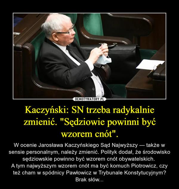 """Kaczyński: SN trzeba radykalnie zmienić. """"Sędziowie powinni być wzorem cnót"""". – W ocenie Jarosława Kaczyńskiego Sąd Najwyższy — także w sensie personalnym, należy zmienić. Polityk dodał, że środowisko sędziowskie powinno być wzorem cnót obywatelskich. A tym najwyższym wzorem cnót ma być komuch Piotrowicz, czy też cham w spódnicy Pawłowicz w Trybunale Konstytucyjnym?Brak słów..."""