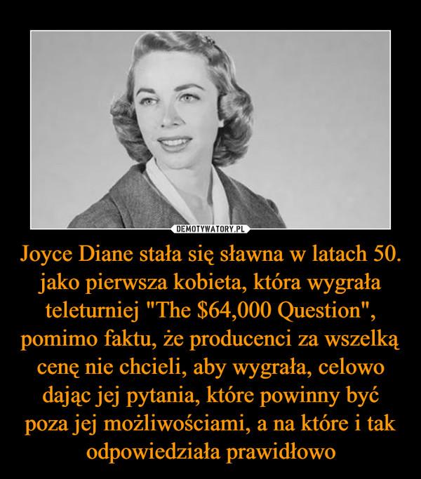 """Joyce Diane stała się sławna w latach 50. jako pierwsza kobieta, która wygrała teleturniej """"The $64,000 Question"""", pomimo faktu, że producenci za wszelką cenę nie chcieli, aby wygrała, celowo dając jej pytania, które powinny być poza jej możliwościami, a na które i tak odpowiedziała prawidłowo –"""