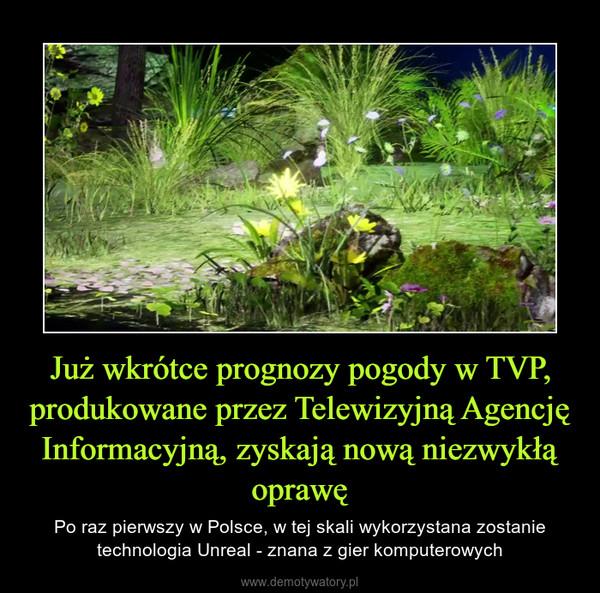 Już wkrótce prognozy pogody w TVP, produkowane przez Telewizyjną Agencję Informacyjną, zyskają nową niezwykłą oprawę – Po raz pierwszy w Polsce, w tej skali wykorzystana zostanie technologia Unreal - znana z gier komputerowych