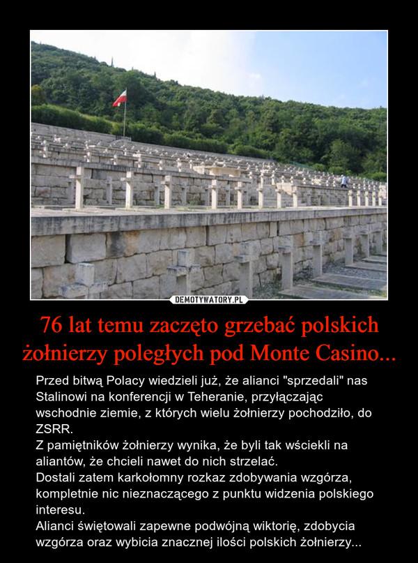 """76 lat temu zaczęto grzebać polskich żołnierzy poległych pod Monte Casino... – Przed bitwą Polacy wiedzieli już, że alianci """"sprzedali"""" nas Stalinowi na konferencji w Teheranie, przyłączając wschodnie ziemie, z których wielu żołnierzy pochodziło, do ZSRR.Z pamiętników żołnierzy wynika, że byli tak wściekli na aliantów, że chcieli nawet do nich strzelać.Dostali zatem karkołomny rozkaz zdobywania wzgórza, kompletnie nic nieznaczącego z punktu widzenia polskiego interesu.Alianci świętowali zapewne podwójną wiktorię, zdobycia wzgórza oraz wybicia znacznej ilości polskich żołnierzy..."""