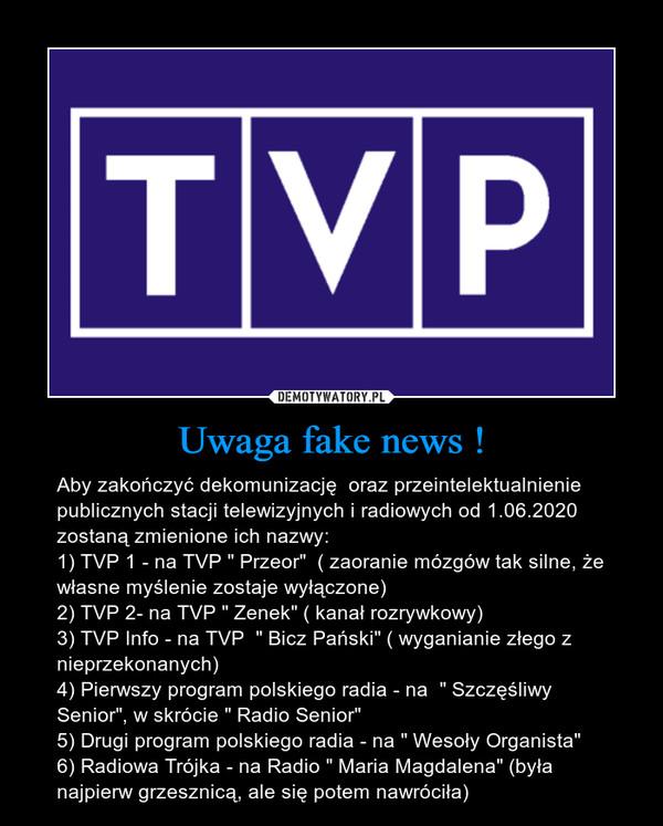 """Uwaga fake news ! – Aby zakończyć dekomunizację  oraz przeintelektualnienie publicznych stacji telewizyjnych i radiowych od 1.06.2020 zostaną zmienione ich nazwy:1) TVP 1 - na TVP """" Przeor""""  ( zaoranie mózgów tak silne, że własne myślenie zostaje wyłączone)2) TVP 2- na TVP """" Zenek"""" ( kanał rozrywkowy)3) TVP Info - na TVP  """" Bicz Pański"""" ( wyganianie złego z nieprzekonanych)4) Pierwszy program polskiego radia - na  """" Szczęśliwy Senior"""", w skrócie """" Radio Senior""""5) Drugi program polskiego radia - na """" Wesoły Organista""""6) Radiowa Trójka - na Radio """" Maria Magdalena"""" (była najpierw grzesznicą, ale się potem nawróciła)"""