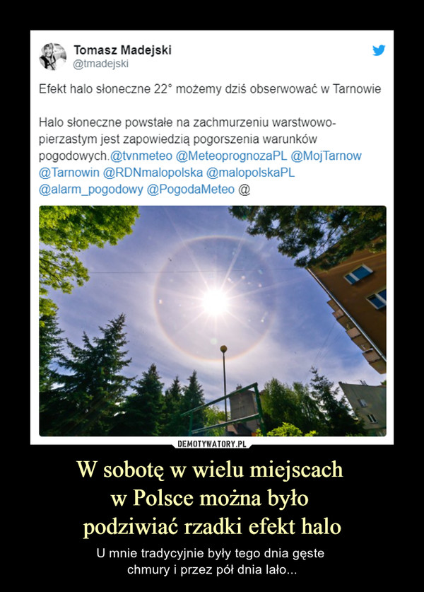 W sobotę w wielu miejscach w Polsce można było podziwiać rzadki efekt halo – U mnie tradycyjnie były tego dnia gęste chmury i przez pół dnia lało... Tomasz Madejski@tmadejskiEfekt halo słoneczne 22° możemy dziś obserwować w TarnowieHalo słoneczne powstałe na zachmurzeniu warstwowo-pierzastym jest zapowiedzią pogorszenia warunków pogodowych.@tvnmeteo @MeteoprognozaPL @MojTarnow @Tarnowin @RDNmalopolska @malopolskaPL @alarm_pogodowy @PogodaMeteo @