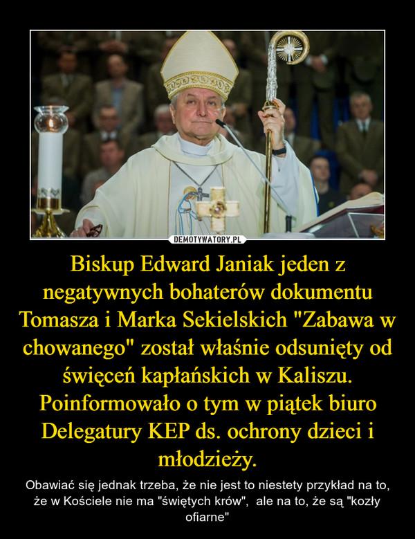 """Biskup Edward Janiak jeden z negatywnych bohaterów dokumentu Tomasza i Marka Sekielskich """"Zabawa w chowanego"""" został właśnie odsunięty od święceń kapłańskich w Kaliszu. Poinformowało o tym w piątek biuro Delegatury KEP ds. ochrony dzieci i młodzieży. – Obawiać się jednak trzeba, że nie jest to niestety przykład na to, że w Kościele nie ma """"świętych krów"""",  ale na to, że są """"kozły ofiarne"""""""
