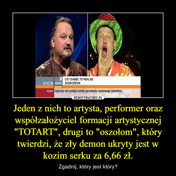 """Jeden z nich to artysta, performer oraz współzałożyciel formacji artystycznej """"TOTART"""", drugi to """"oszołom"""", który twierdzi, że zły demon ukryty jest w kozim serku za 6,66 zł. – Zgadnij, który jest który?"""