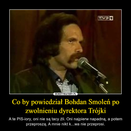 Co by powiedział Bohdan Smoleń po zwolnieniu dyrektora Trójki