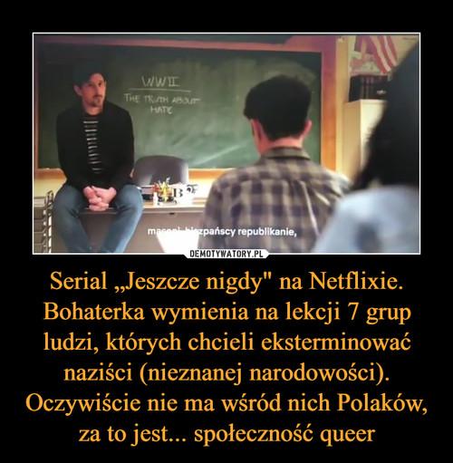 """Serial """"Jeszcze nigdy"""" na Netflixie. Bohaterka wymienia na lekcji 7 grup ludzi, których chcieli eksterminować naziści (nieznanej narodowości). Oczywiście nie ma wśród nich Polaków, za to jest... społeczność queer"""