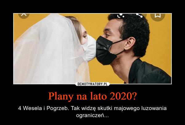 Plany na lato 2020? – 4 Wesela i Pogrzeb. Tak widzę skutki majowego luzowania ograniczeń...