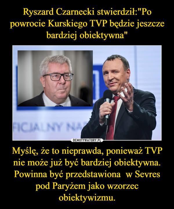 Myślę, że to nieprawda, ponieważ TVP nie może już być bardziej obiektywna. Powinna być przedstawiona  w Sevres pod Paryżem jako wzorzec obiektywizmu. –