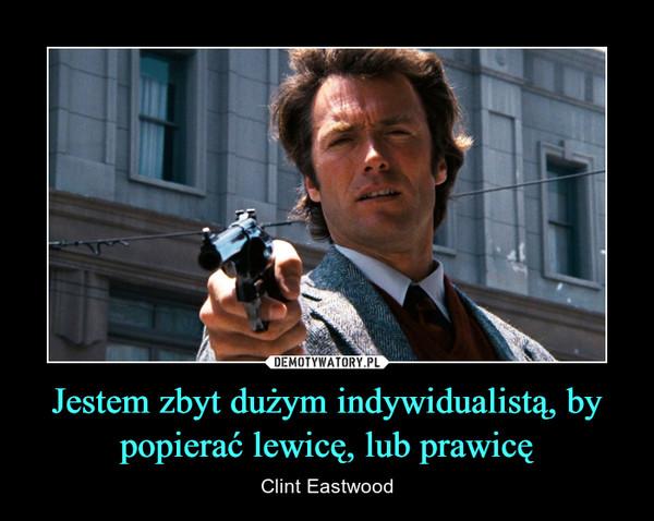 Jestem zbyt dużym indywidualistą, by popierać lewicę, lub prawicę – Clint Eastwood