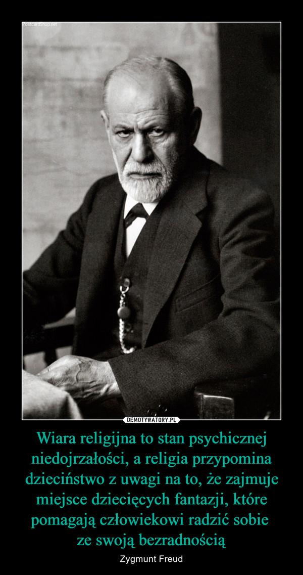 Wiara religijna to stan psychicznej niedojrzałości, a religia przypomina dzieciństwo z uwagi na to, że zajmuje miejsce dziecięcych fantazji, które pomagają człowiekowi radzić sobie ze swoją bezradnością – Zygmunt Freud