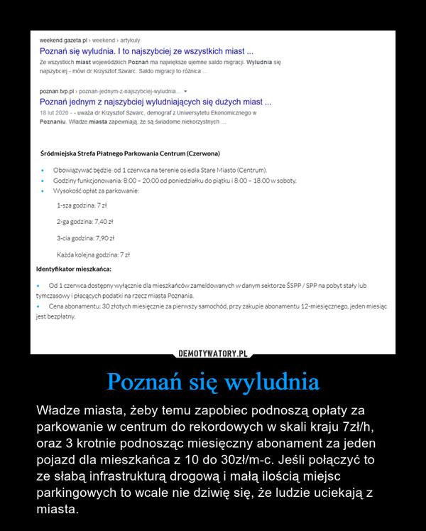 Poznań się wyludnia – Władze miasta, żeby temu zapobiec podnoszą opłaty za parkowanie w centrum do rekordowych w skali kraju 7zł/h, oraz 3 krotnie podnosząc miesięczny abonament za jeden pojazd dla mieszkańca z 10 do 30zł/m-c. Jeśli połączyć to ze słabą infrastrukturą drogową i małą ilością miejsc parkingowych to wcale nie dziwię się, że ludzie uciekają z miasta.