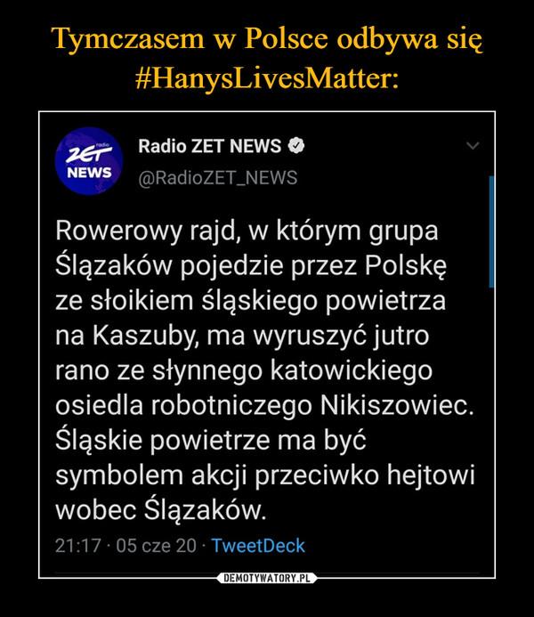 –  Radio ZET NEWS 0 NEWS ®RadioZET_NEW? Rowerowy rajd, w którym grupa Ślązaków pojedzie przez Polskę ze słoikiem śląskiego powietrza na Kaszuby, ma wyruszyć jutro rano ze słynnego katowickiego osiedla robotniczego Nikiszowiec. Śląskie powietrze ma być symbolem akcji przeciwko hejtowi wobec Ślązaków.