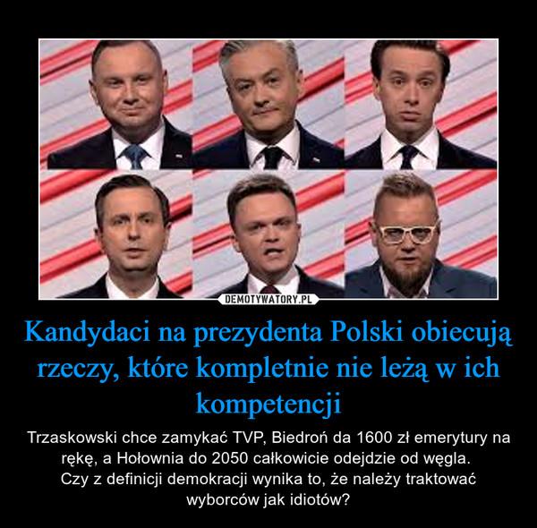 Kandydaci na prezydenta Polski obiecują rzeczy, które kompletnie nie leżą w ich kompetencji – Trzaskowski chce zamykać TVP, Biedroń da 1600 zł emerytury na rękę, a Hołownia do 2050 całkowicie odejdzie od węgla. Czy z definicji demokracji wynika to, że należy traktować wyborców jak idiotów?