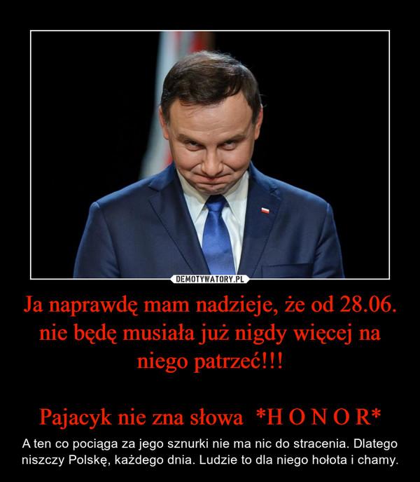 Ja naprawdę mam nadzieje, że od 28.06. nie będę musiała już nigdy więcej na niego patrzeć!!!Pajacyk nie zna słowa  *H O N O R* – A ten co pociąga za jego sznurki nie ma nic do stracenia. Dlatego niszczy Polskę, każdego dnia. Ludzie to dla niego hołota i chamy.