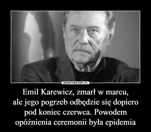 Emil Karewicz, zmarł w marcu,ale jego pogrzeb odbędzie się dopiero pod koniec czerwca. Powodem opóźnienia ceremonii była epidemia –