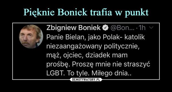 –  Zbigniew Boniek O @Bon...-1h vPanie Bielan, jako Polak- katolikniezaangażowany politycznie,mąż, ojciec, dziadek mamprośbę. Proszę mnie nie straszyćLGBT. To tyle. Miłego dnia..
