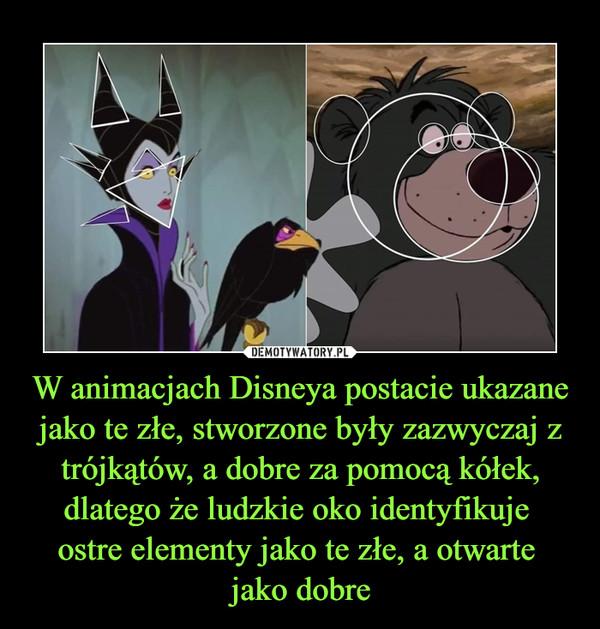 W animacjach Disneya postacie ukazane jako te złe, stworzone były zazwyczaj z trójkątów, a dobre za pomocą kółek, dlatego że ludzkie oko identyfikuje ostre elementy jako te złe, a otwarte jako dobre –