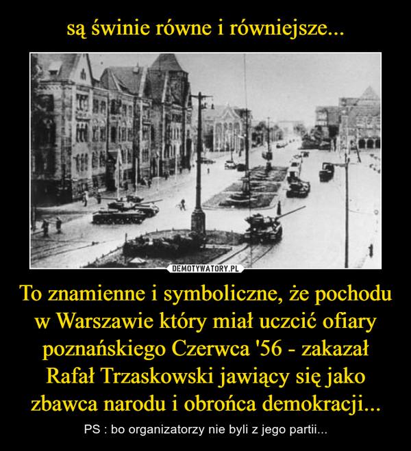 To znamienne i symboliczne, że pochodu w Warszawie który miał uczcić ofiary poznańskiego Czerwca '56 - zakazał Rafał Trzaskowski jawiący się jako zbawca narodu i obrońca demokracji... – PS : bo organizatorzy nie byli z jego partii...