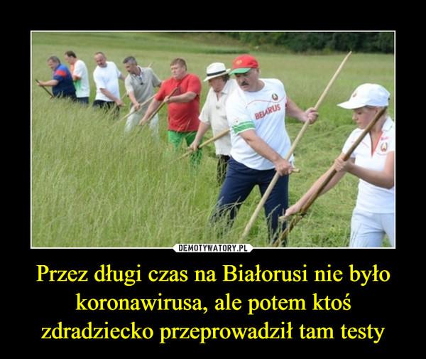 Przez długi czas na Białorusi nie było koronawirusa, ale potem ktoś zdradziecko przeprowadził tam testy –