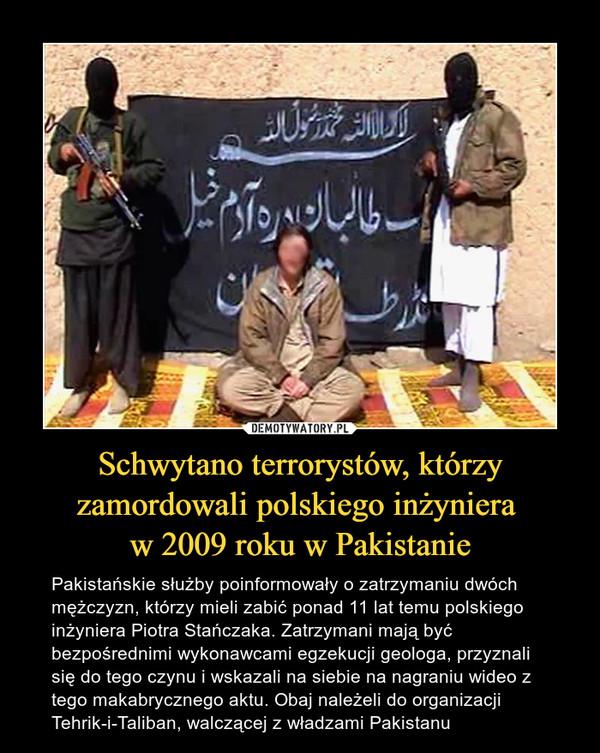 Schwytano terrorystów, którzy zamordowali polskiego inżyniera w 2009 roku w Pakistanie – Pakistańskie służby poinformowały o zatrzymaniu dwóch mężczyzn, którzy mieli zabić ponad 11 lat temu polskiego inżyniera Piotra Stańczaka. Zatrzymani mają być bezpośrednimi wykonawcami egzekucji geologa, przyznali się do tego czynu i wskazali na siebie na nagraniu wideo z tego makabrycznego aktu. Obaj należeli do organizacji Tehrik-i-Taliban, walczącej z władzami Pakistanu
