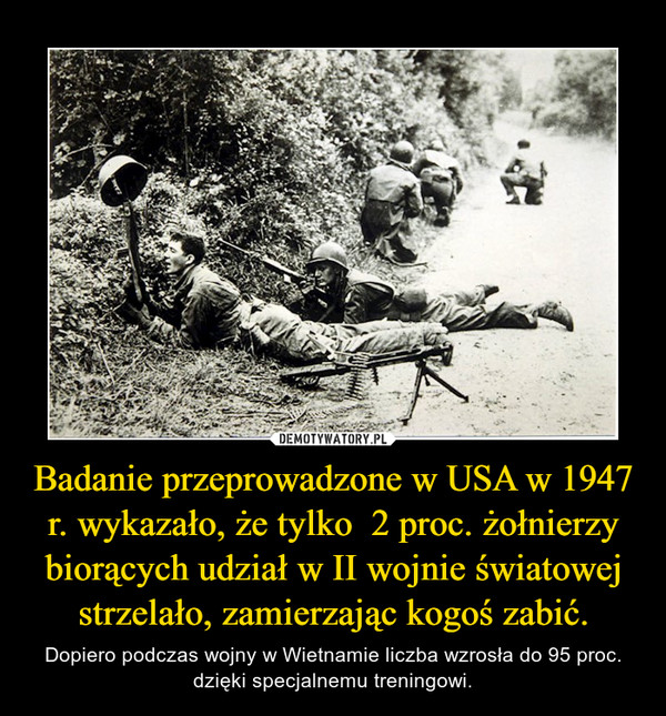 Badanie przeprowadzone w USA w 1947 r. wykazało, że tylko  2 proc. żołnierzy biorących udział w II wojnie światowej strzelało, zamierzając kogoś zabić. – Dopiero podczas wojny w Wietnamie liczba wzrosła do 95 proc. dzięki specjalnemu treningowi.