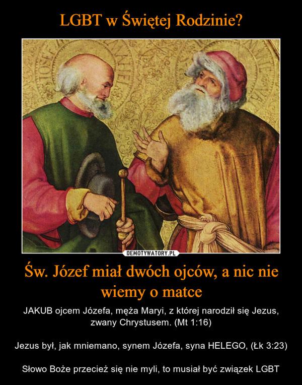 Św. Józef miał dwóch ojców, a nic nie wiemy o matce – JAKUB ojcem Józefa, męża Maryi, z której narodził się Jezus, zwany Chrystusem. (Mt 1:16)Jezus był, jak mniemano, synem Józefa, syna HELEGO, (Łk 3:23)Słowo Boże przecież się nie myli, to musiał być związek LGBT