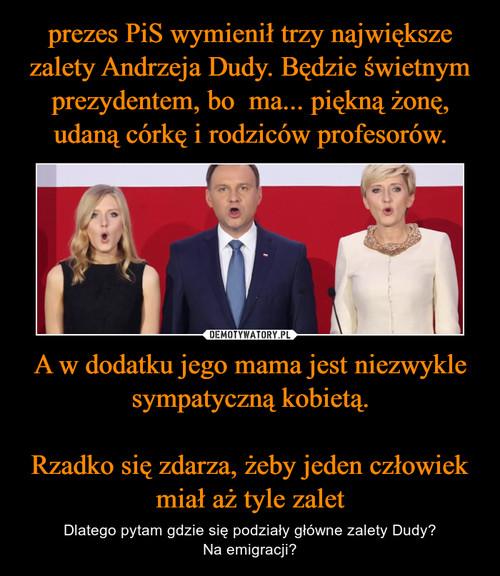 prezes PiS wymienił trzy największe zalety Andrzeja Dudy. Będzie świetnym prezydentem, bo ma... piękną żonę, udaną córkę i rodziców profesorów. A w dodatku jego mama jest niezwykle sympatyczną kobietą.  Rzadko się zdarza, żeby jeden człowiek miał aż tyle zalet