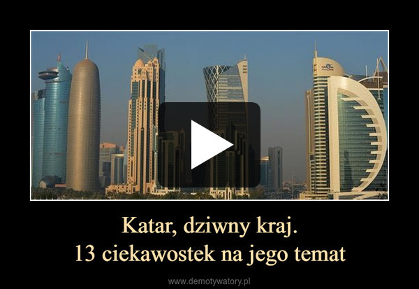 Katar, dziwny kraj.13 ciekawostek na jego temat –