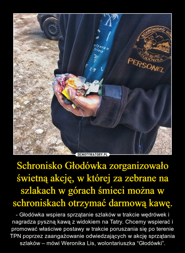 """Schronisko Głodówka zorganizowało świetną akcję, w której za zebrane na szlakach w górach śmieci można w schroniskach otrzymać darmową kawę. – - Głodówka wspiera sprzątanie szlaków w trakcie wędrówek i nagradza pyszną kawą z widokiem na Tatry. Chcemy wspierać i promować właściwe postawy w trakcie poruszania się po terenie TPN poprzez zaangażowanie odwiedzających w akcję sprzątania szlaków – mówi Weronika Lis, wolontariuszka """"Głodówki""""."""