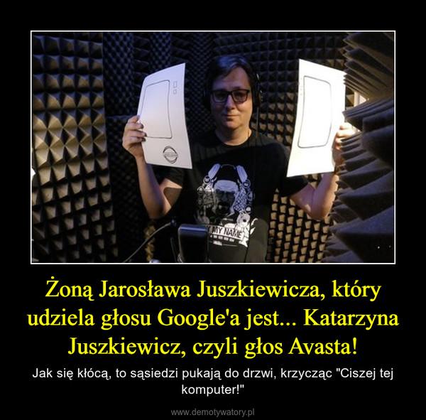 """Żoną Jarosława Juszkiewicza, który udziela głosu Google'a jest... Katarzyna Juszkiewicz, czyli głos Avasta! – Jak się kłócą, to sąsiedzi pukają do drzwi, krzycząc """"Ciszej tej komputer!"""""""