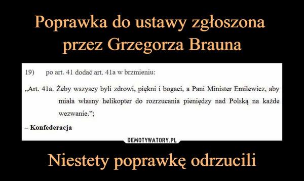 Niestety poprawkę odrzucili –  Art.41a. Żeby wszyscy byli zdrowi, piękni i bogaci, a Pani Minister Emilewicz, aby miała własny helikopter do rozrzucania pieniędzy nad Polską na każde wezwanie Konfederacja