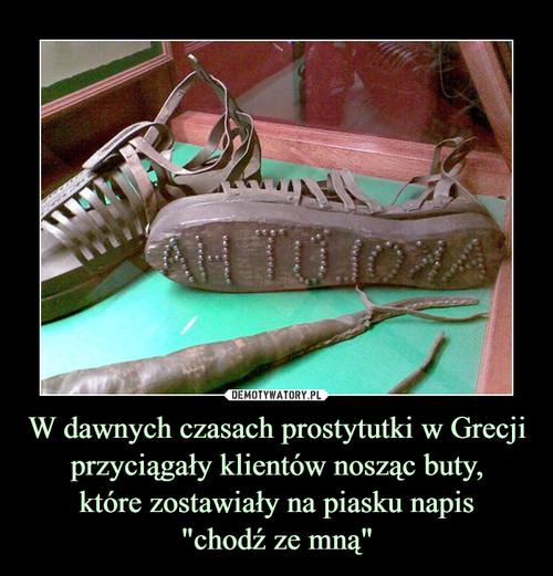 """W dawnych czasach prostytutki w Grecji przyciągały klientów nosząc buty, które zostawiały na piasku napis """"chodź ze mną"""""""