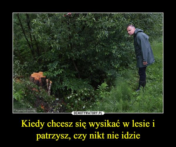 Kiedy chcesz się wysikać w lesie i patrzysz, czy nikt nie idzie –