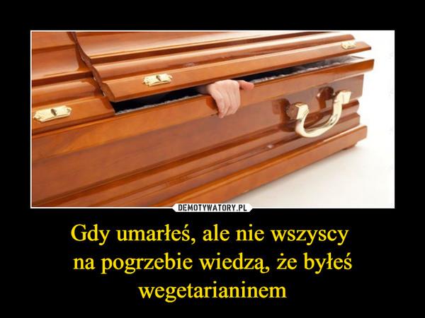 Gdy umarłeś, ale nie wszyscy na pogrzebie wiedzą, że byłeś wegetarianinem –