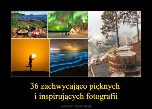 36 zachwycająco pięknych  i inspirujących fotografii