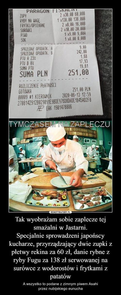 Tak wyobrażam sobie zaplecze tej smażalni w Jastarni. Specjalnie sprowadzeni japońscy kucharze, przyrządzający dwie zupki z płetwy rekina za 60 zł, danie rybne z ryby Fugu za 138 zł serwowanej na surówce z wodorostów i frytkami z patatów
