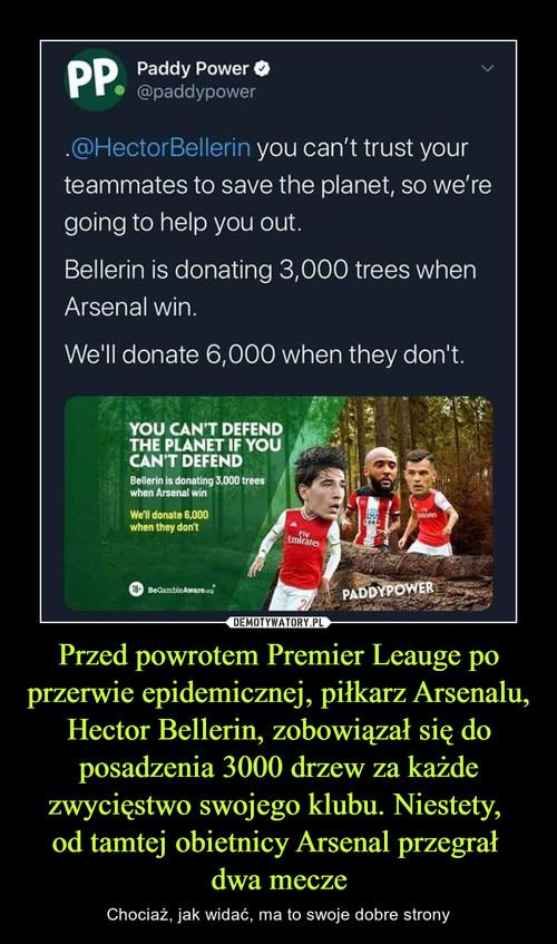 Przed powrotem Premier Leauge po przerwie epidemicznej, piłkarz Arsenalu, Hector Bellerin, zobowiązał się do posadzenia 3000 drzew za każde zwycięstwo swojego klubu. Niestety,  od tamtej obietnicy Arsenal przegrał  dwa mecze