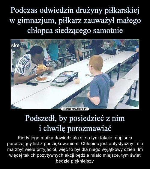 Podczas odwiedzin drużyny piłkarskiej w gimnazjum, piłkarz zauważył małego chłopca siedzącego samotnie Podszedł, by posiedzieć z nim i chwilę porozmawiać