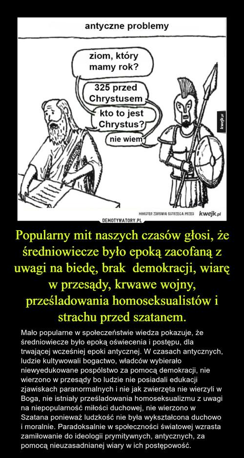 Popularny mit naszych czasów głosi, że średniowiecze było epoką zacofaną z uwagi na biedę, brak  demokracji, wiarę w przesądy, krwawe wojny, prześladowania homoseksualistów i strachu przed szatanem.